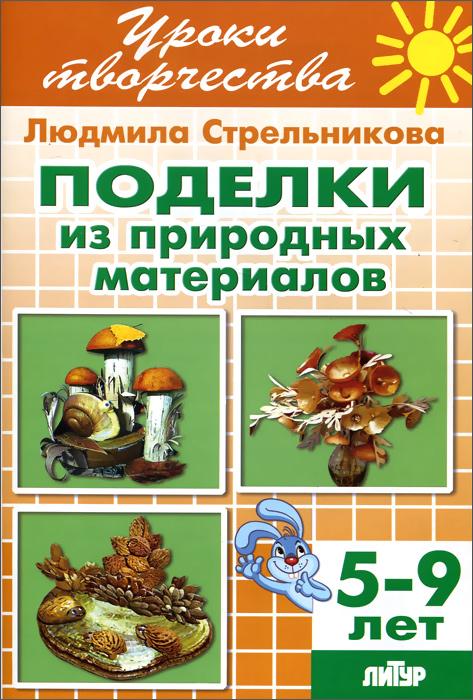 Поделки из природных материалов. Рабочая тетрадь для детей 5-9 лет
