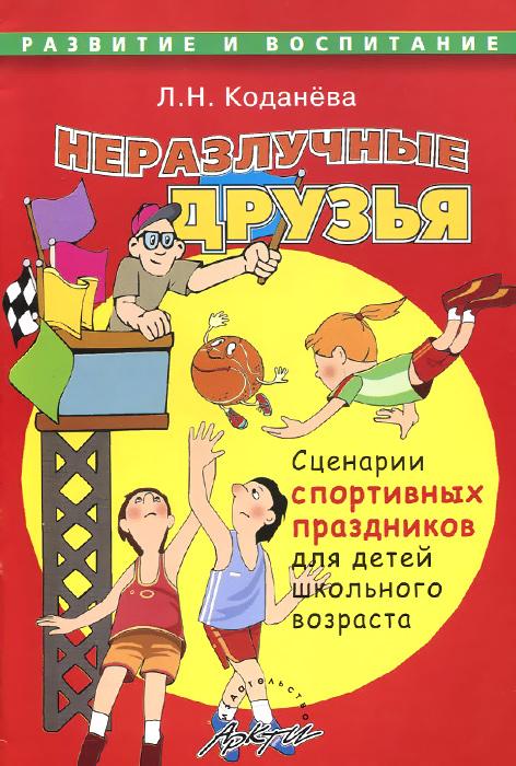 Неразлучные друзья. Сценарии спортивных праздников для детей школьного возраста
