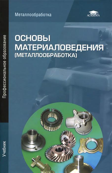 Основы материаловедения (металлообработка). Учебник