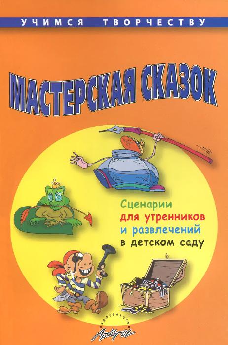 Мастерская сказок. Сценарии для утренников и развлечений в детском саду
