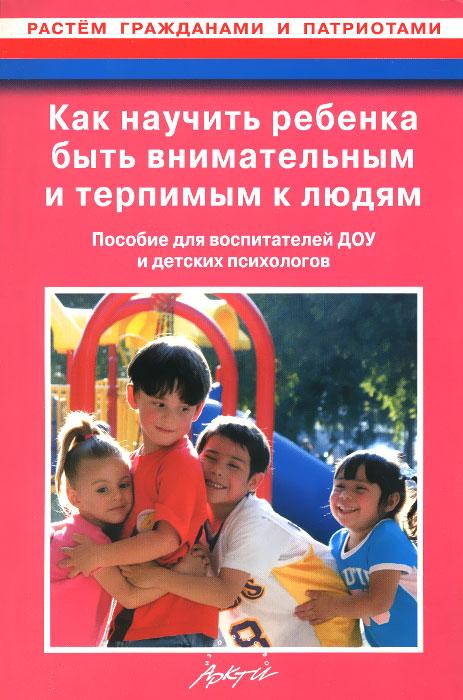 Как научить ребенка быть внимательным и терпимым к людям. Пособие для воспитателей ДОУ и детских психологов