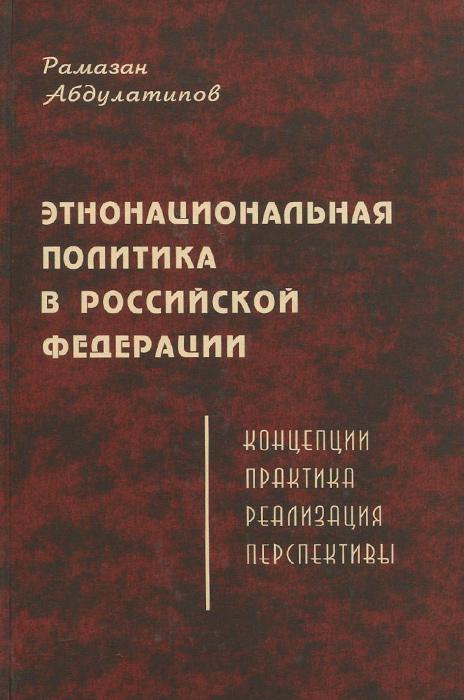 Этнонациональная политика в Российской Федерации. Концепции, практика, реализация, перспективы