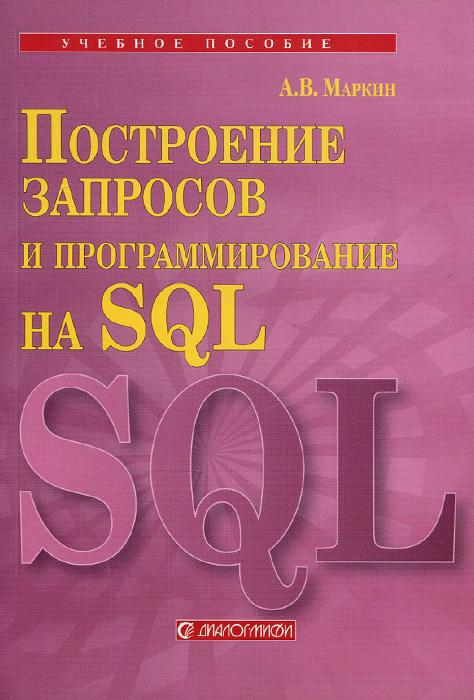 Построение запросов и программирование на SQL. Учебное пособие