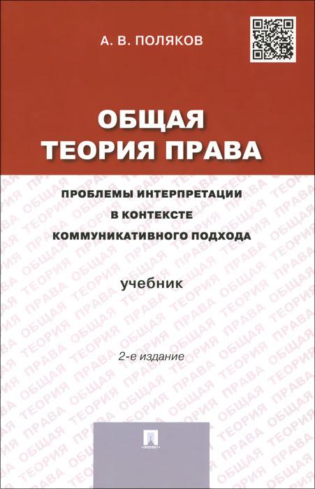Общая теория права. Проблемы интерпретации в контексте коммуникативного подхода. Учебник