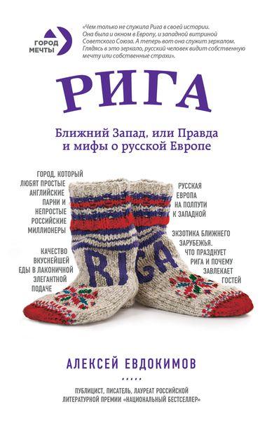 Рига. Ближний Запад, или Правда и мифы о русской Европе ( 978-5-699-84369-5 )
