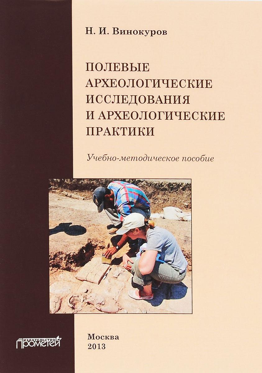 Полевые археологические исследования и археологические практики. Учебно-методическое пособие