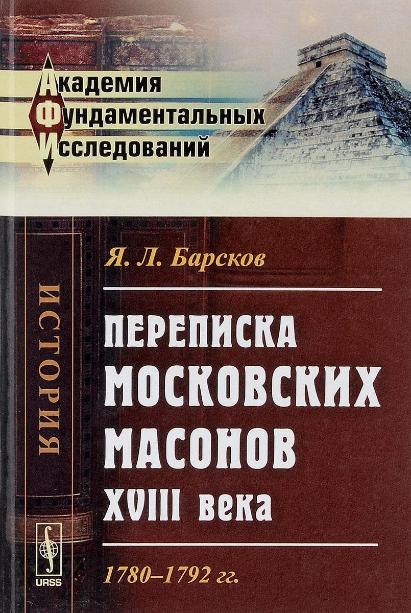 Переписка московских масонов XVIII века. 1780--1792 гг.