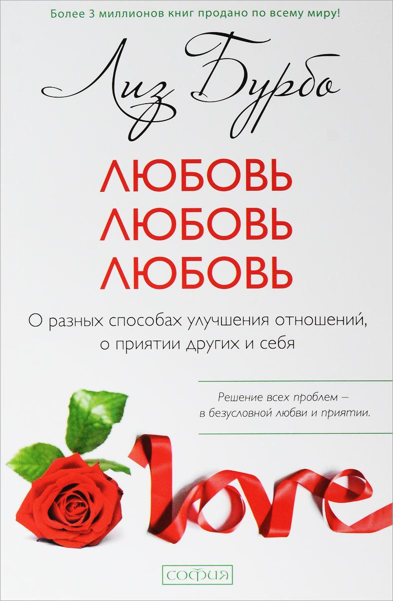 Лиз Бурбо Любовь, любовь, любовь. О разных способах улучшения отношений, о приятии других и себя