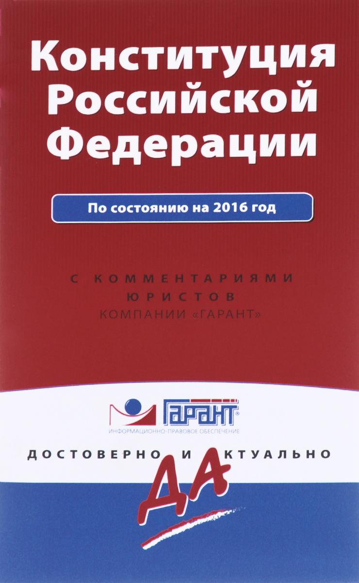 Конституция Российской Федерации по состоянию на 2016 год с комментариями юристов ( 978-5-699-85733-3 )