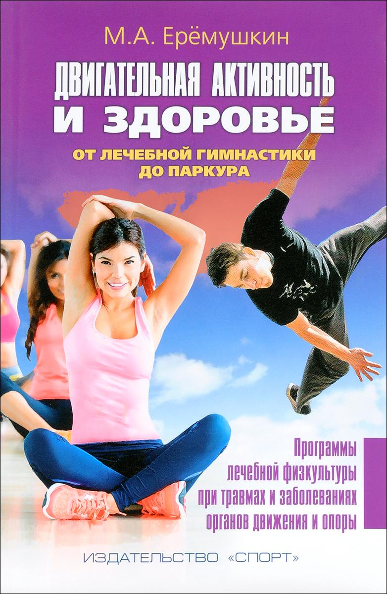 Двигательная активность и здоровье. От лечебной гимнастики до паркура. М. А. Ерёмушкин