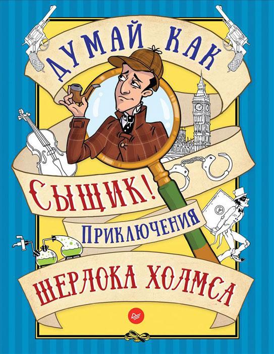 Думай как сыщик! Приключения Шерлока Холмса