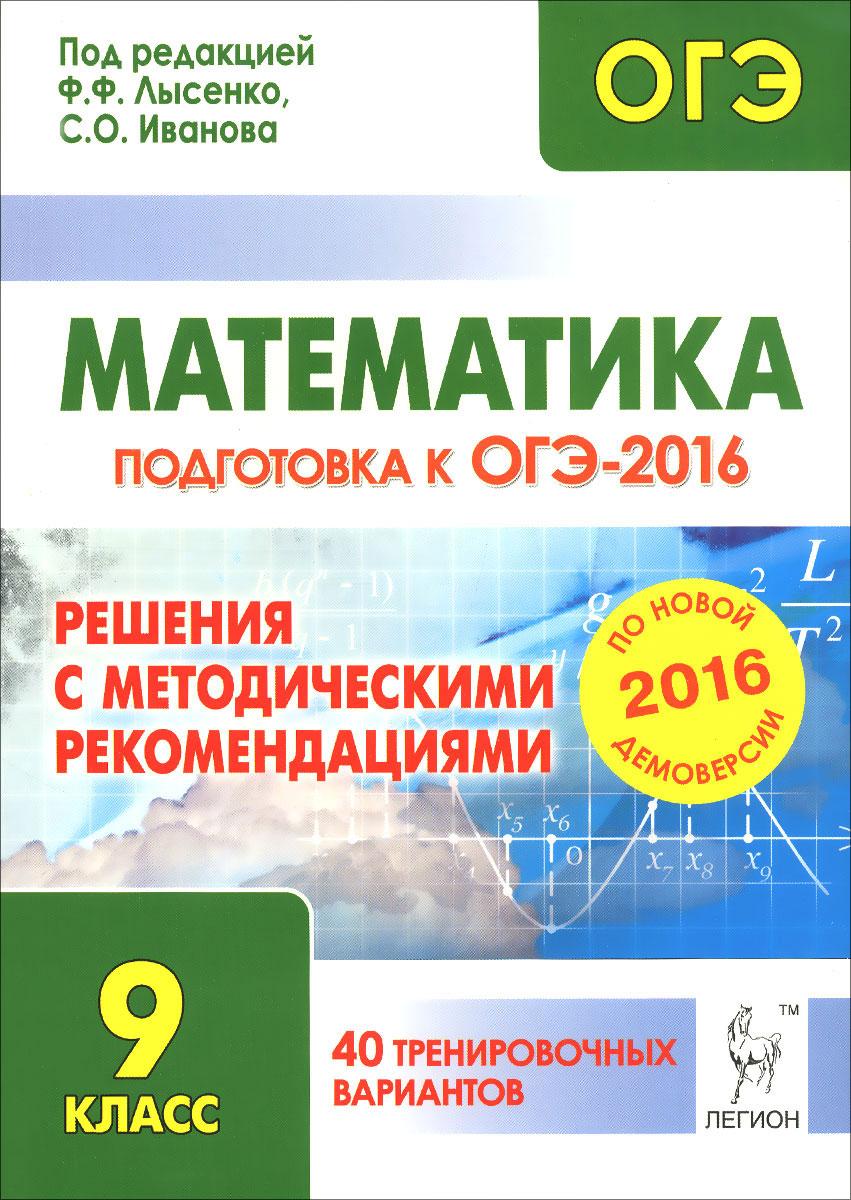Математика. Решения с методическими рекомендациями. 9 класс. Подготовка к ОГЭ-2016. 40 тренировочных вариантов по демоверсии на 2016 год