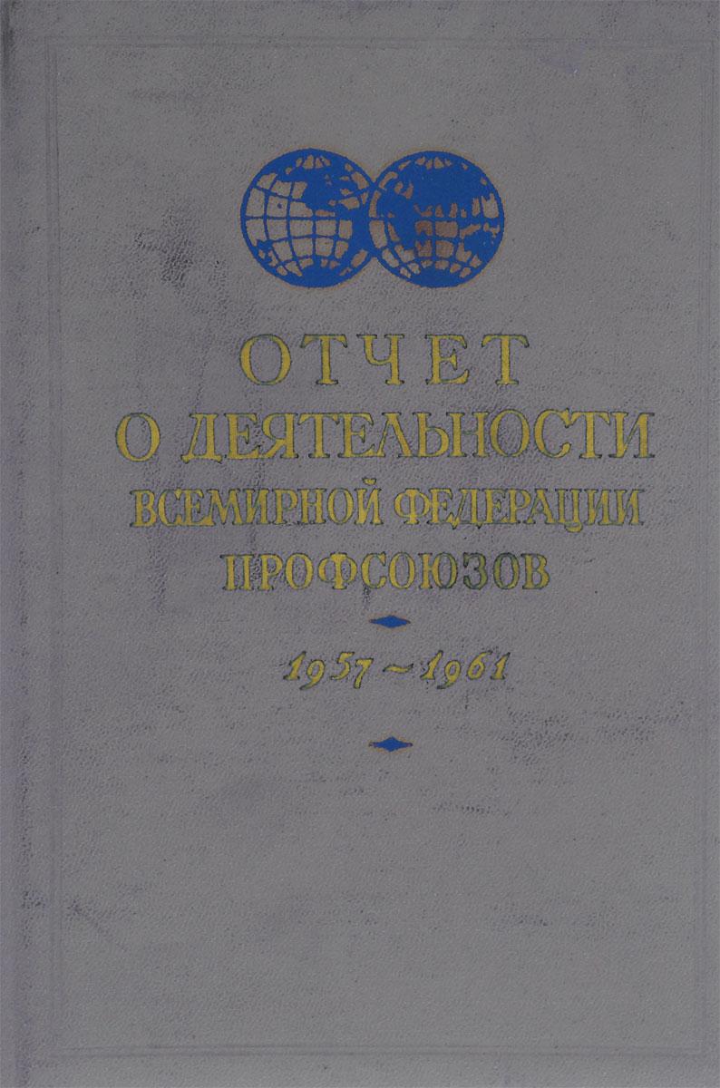 Отчет о деятельности Всемирной федерации профсоюзов. 1957-1961