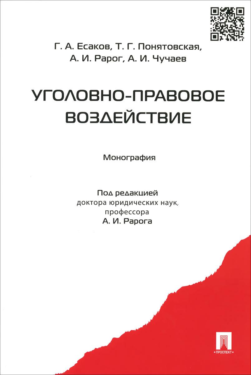 Г. А. Есаков, Т. Г. Понятовская, А. И. Рарог, А. И. Чучаев Уголовно-правовое воздействие. Монография