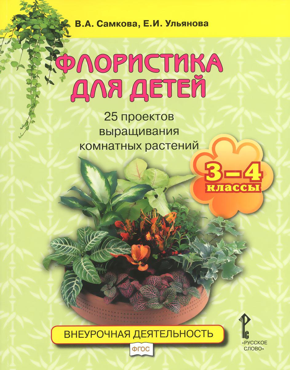 Флористика для детей. 25 проектов выращивания комнатных растений. 3-4 классы. Учебное пособие