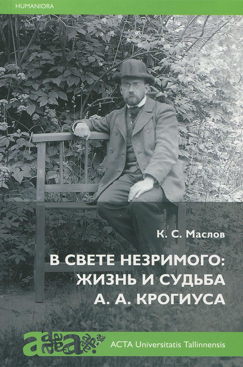К. С. Маслов В свете незримого. Жизнь и судьба А. А. Крогиуса
