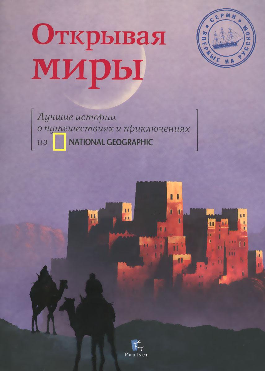 Открывая миры. Лучшие истории о путешествиях и приключениях из National Geographic