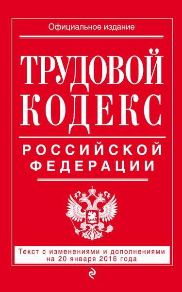 Трудовой кодекс Российской Федерации. Текст с изменениями и дополнениями на 20 января 2016 г ( 978-5-699-86493-5 )