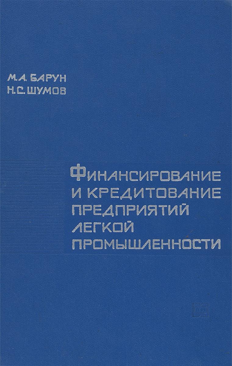 Zakazat.ru: Финансирование и кредитование предприятий легкой промышленности. М. А. Барун, Н. С. Шумов