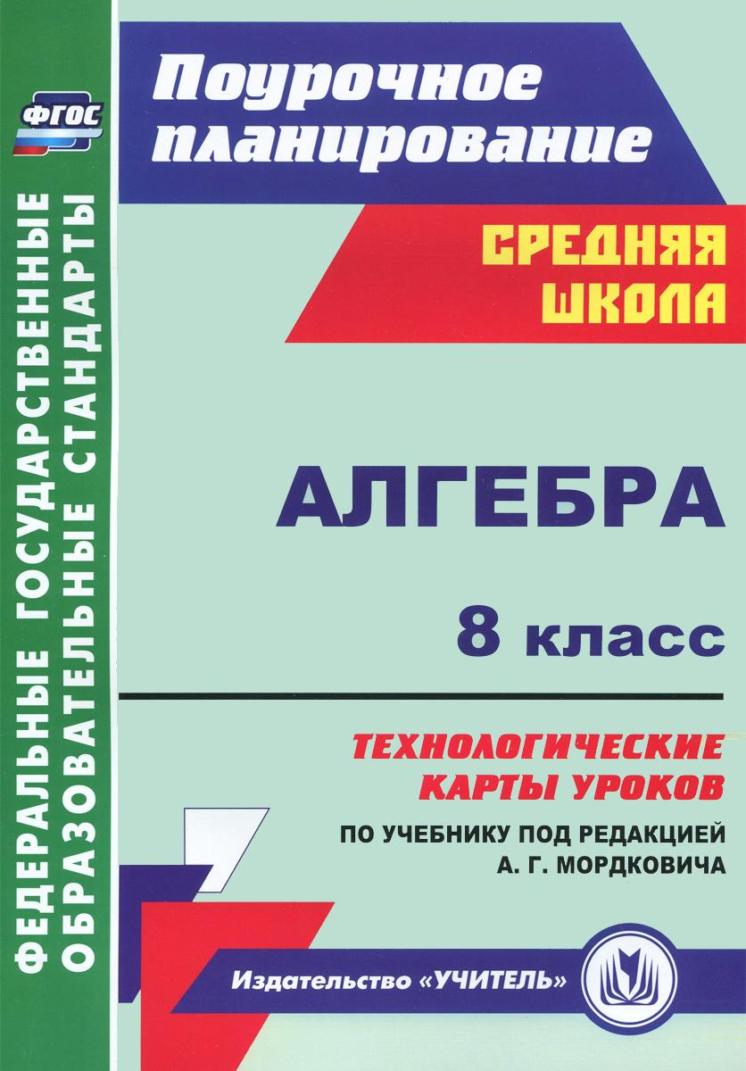 Алгебра. 8 класс. Технологические карты уроков по учебнику под редакцией А. Г. Мордковича