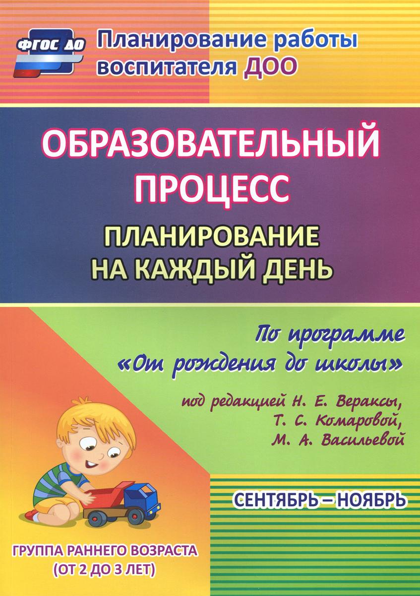 """Образовательный процесс. Планирование на каждый день по программе """"От рождения до школы"""". Сентябрь-ноябрь. Группа раннего возраста от 2 до 3 лет"""