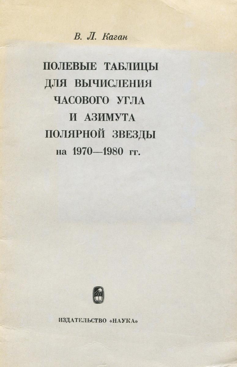 Полевые таблицы для вычисления часового угла и азимута полярной звезды на 1970-1980 гг.