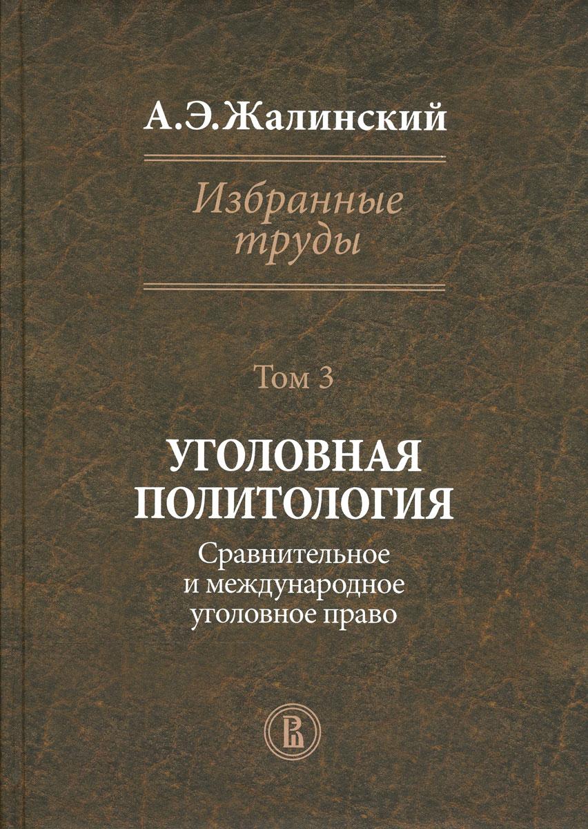 А. Э. Жалинский. Избранные труды. В 4 томах. Том 3. Уголовная политология