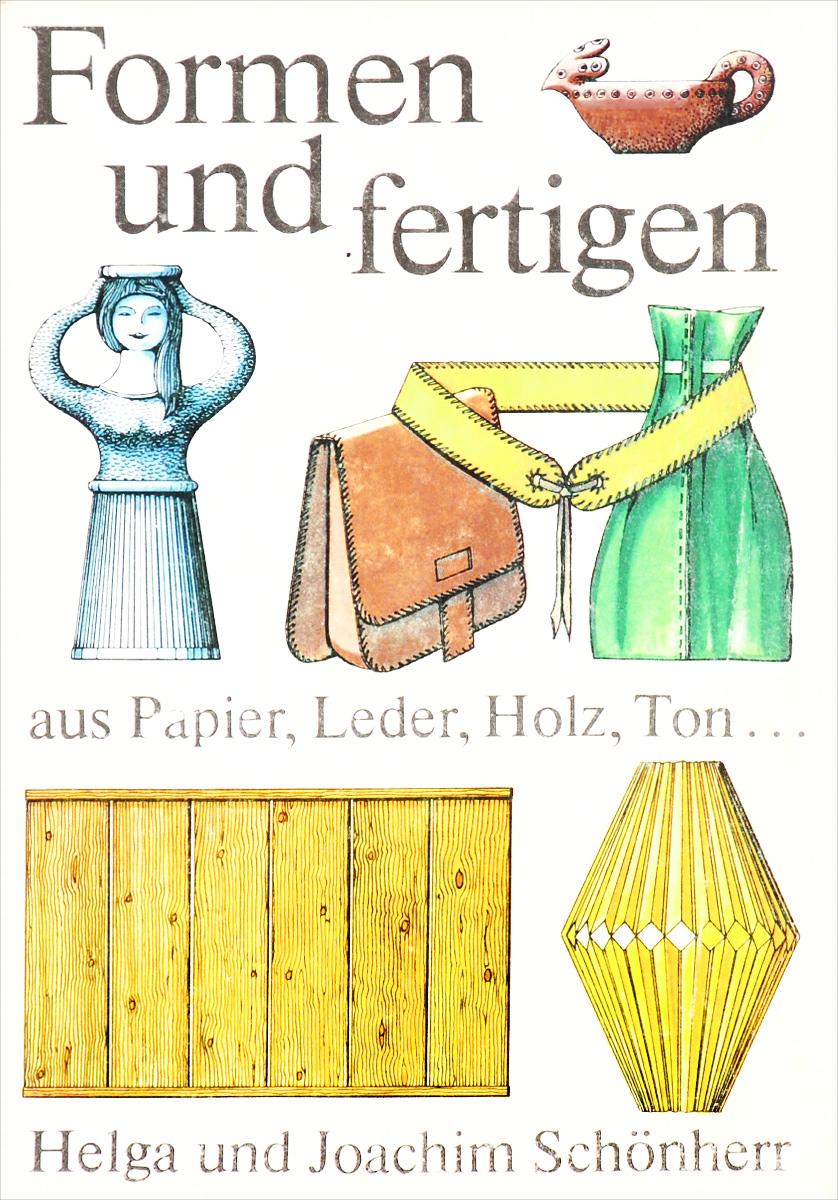 Formen und fertigen: Aus Papier, Leder, Holz, Ton..