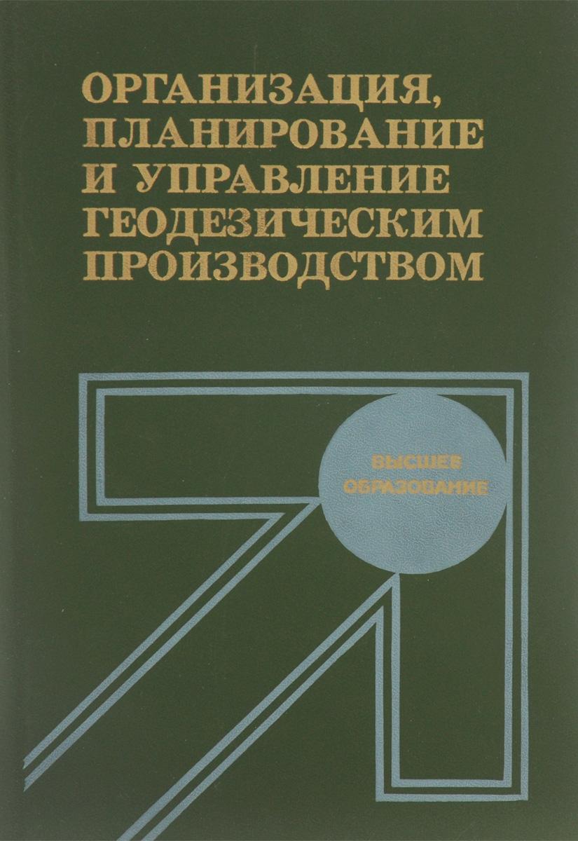 Организация, планирование и управление геодезическим производством. Учебник