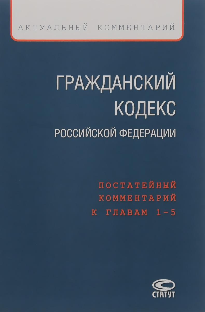 Гражданский кодекс Российской Федерации. Постатейный комментарий к главам 1-5