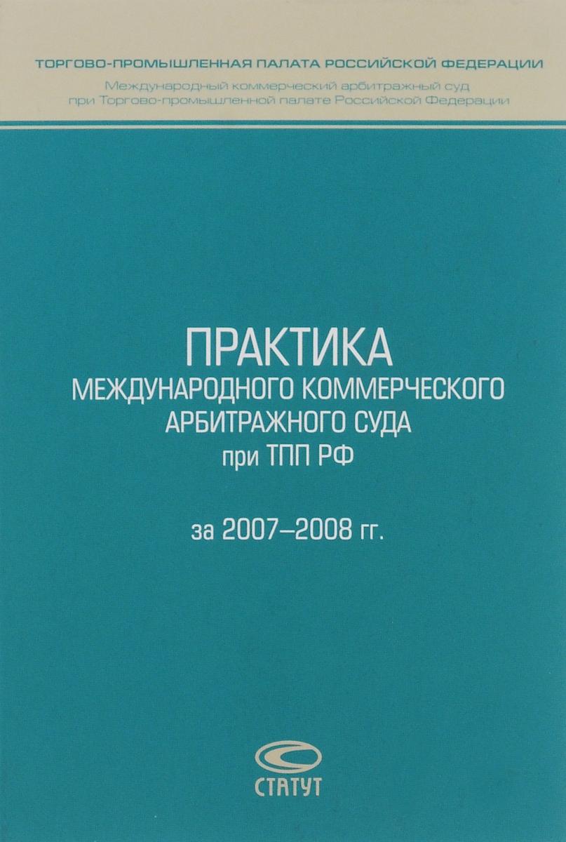 Практика Международного коммерческого арбитражного суда при ТПП РФ за 2007-2008 гг.