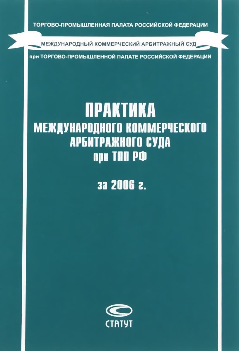 Практика Международного коммерческого арбитражного суда при ТПП РФ за 2006 г.