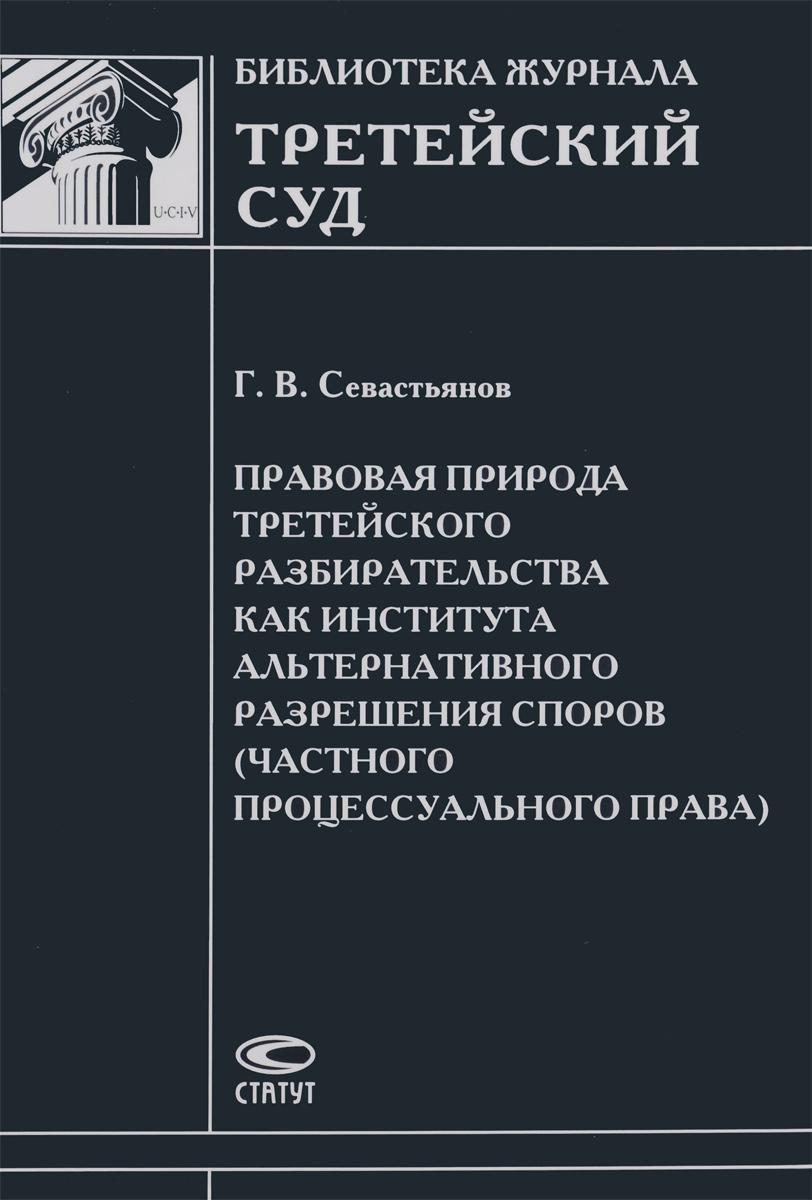 Правовая природа третейского разбирательства как института альтернативного разрешения споров (частного процессуального права)