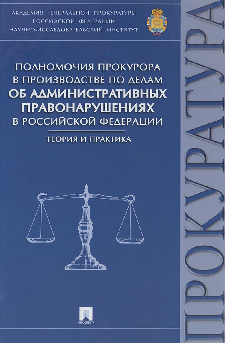 Полномочия прокурора в производстве по делам об административных правонарушениях в Российской Федерации. Теория и практика