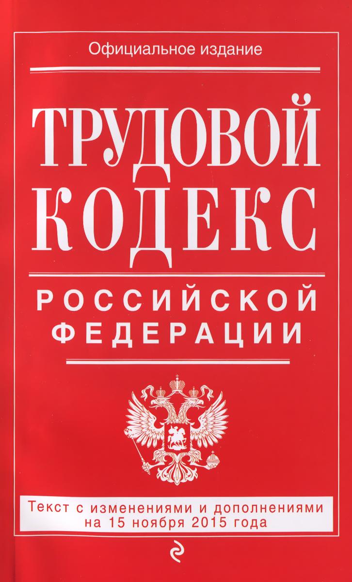 Трудовой кодекс Российской Федерации. Текст с изменениями и дополнениями на 15 ноября 2015 года ( 978-5-699-85640-4 )