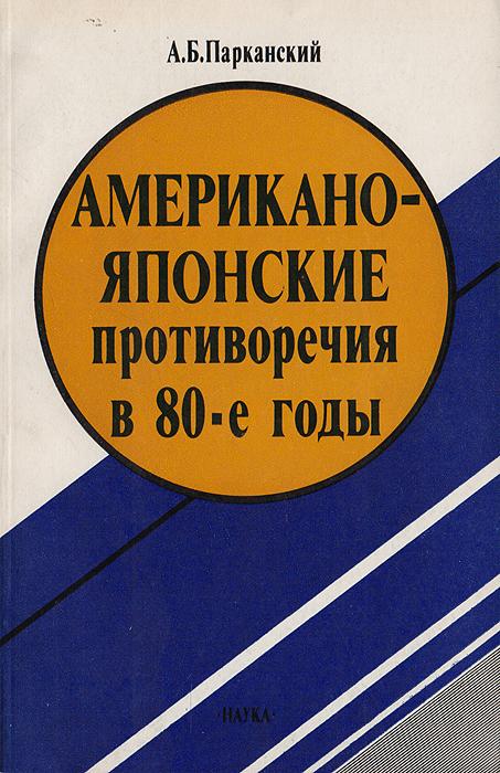 Zakazat.ru Американо-японские противоречия в 80-е годы. Парканский А.Б.