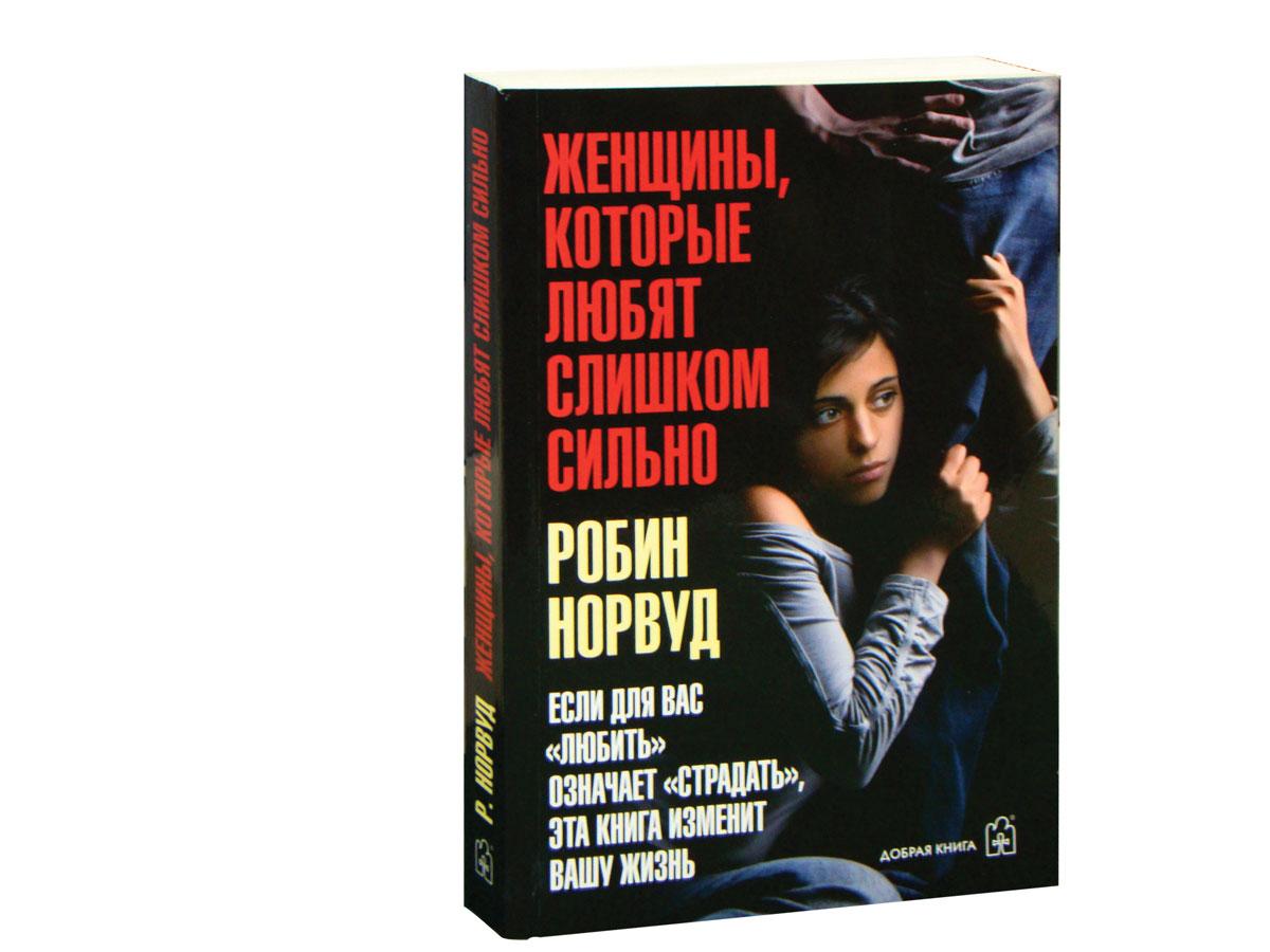 """Женщины, которые любят слишком сильно. Если для Вас """"любить"""" означает """"страдать"""", эта книга изменит Вашу жизнь"""