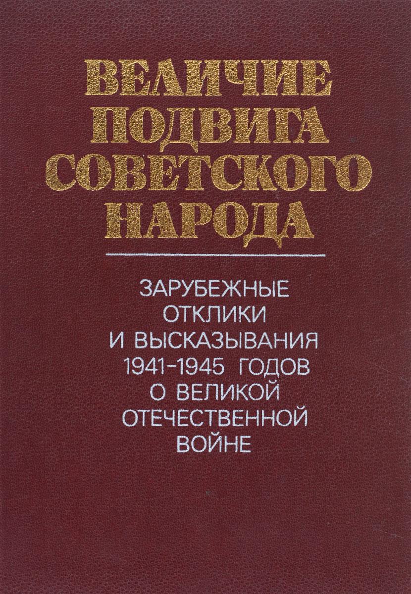 Величие подвига советского народа. Зарубежные отклики и высказывания 1941-1945 годов о Великой Отечественной войне