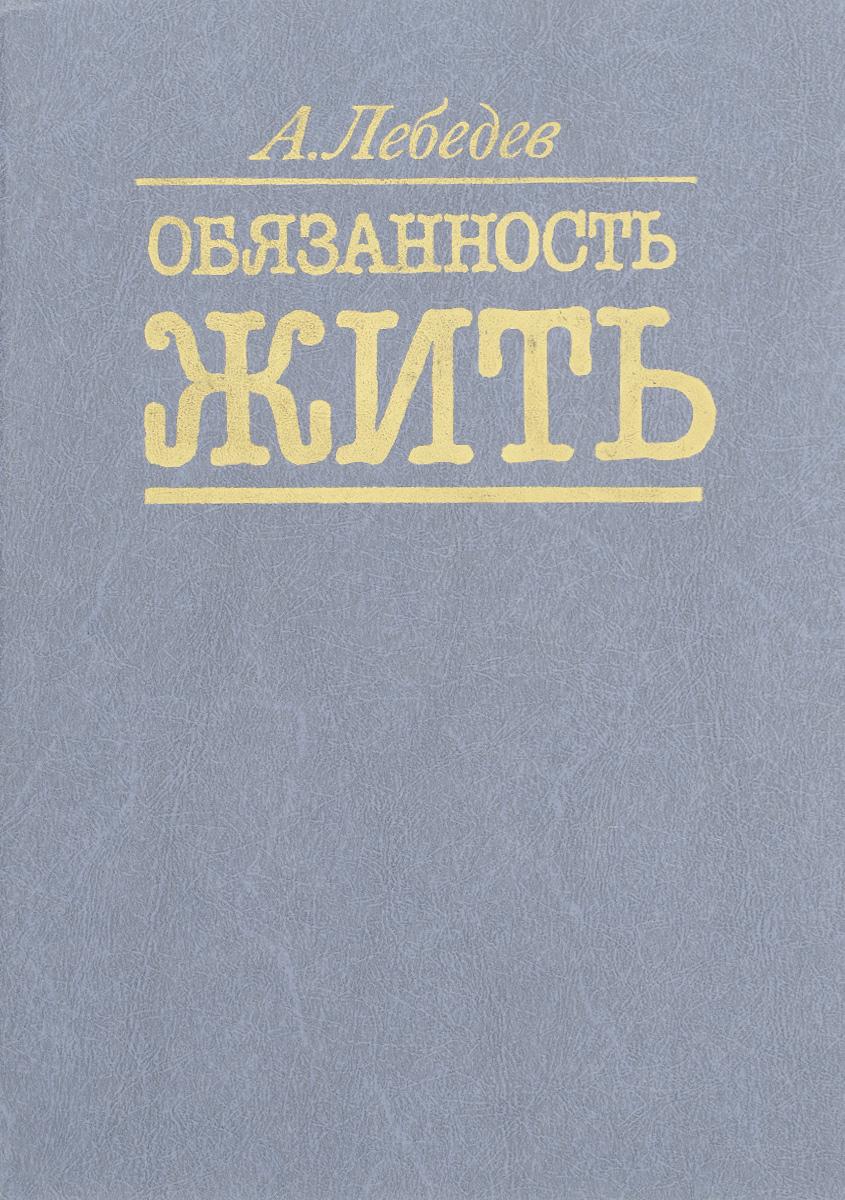Zakazat.ru: Обязанность жить. А. Лебедев