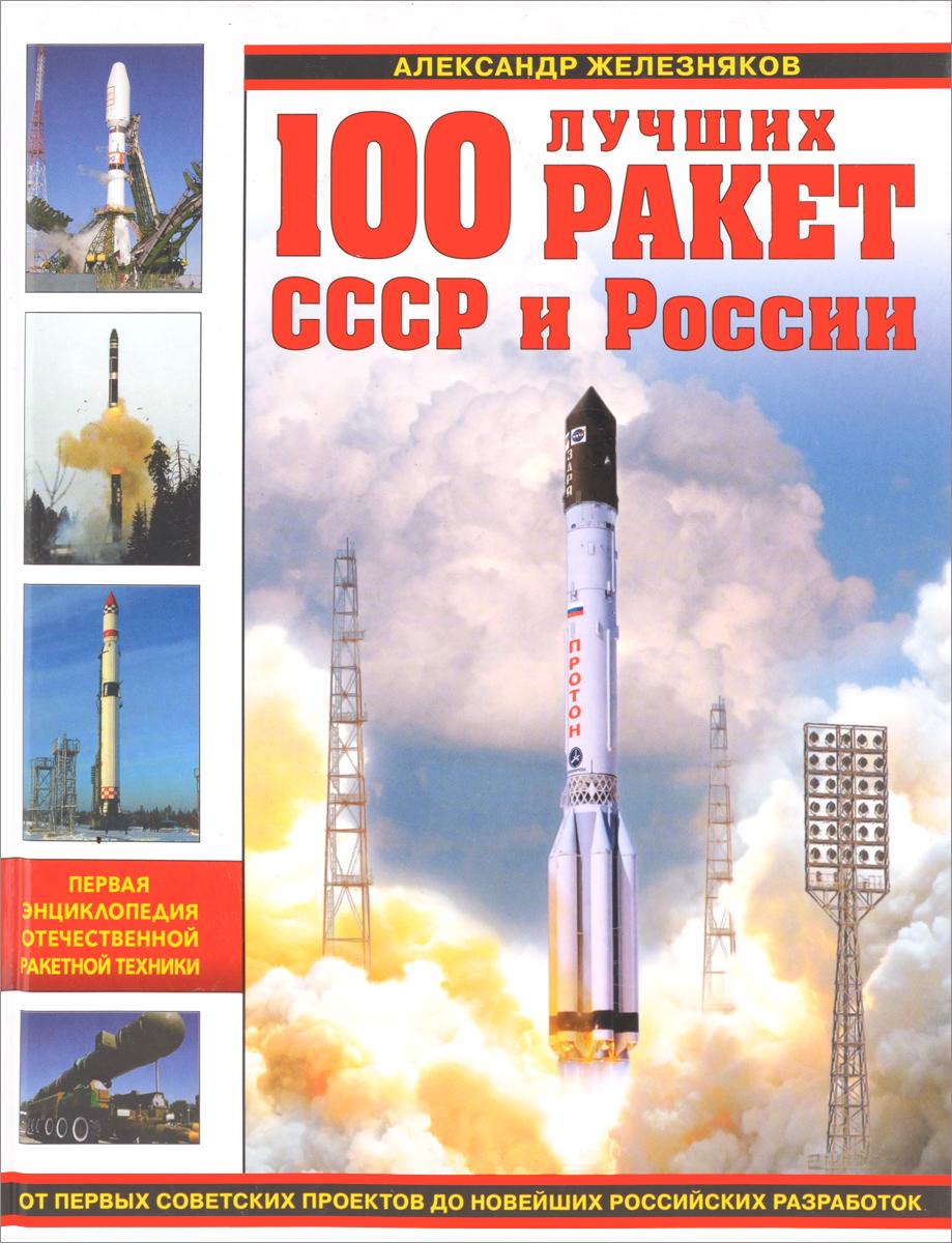Александр Железняков 100 лучших ракет СССР и России. Первая энциклопедия отечественной ракетной техники