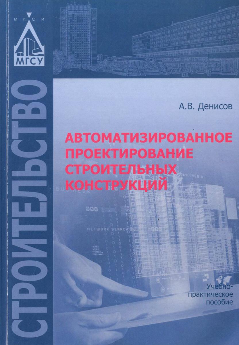 Автоматизированное проектирование строительных конструкций. Учебно-практическое пособие