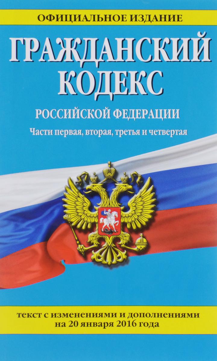 Гражданский кодекс Российской Федерации. Части первая, вторая, третья и четвертая. Текст с изменениями и дополнениями на 20 января 2016 года ( 978-5-699-86494-2 )