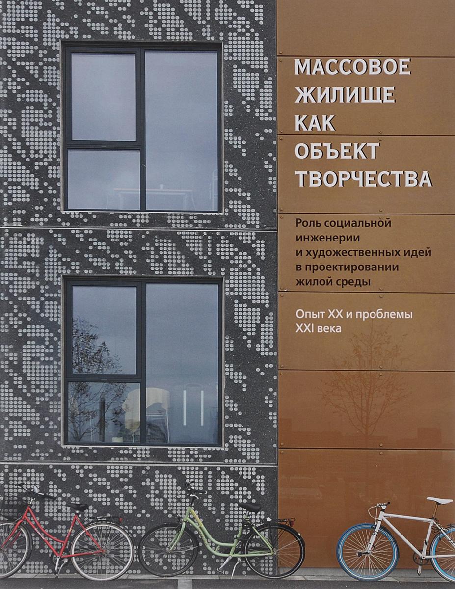 Массовое жилище как объект творчества. Роль социальной инженерии и художественных идей в проектировании жилой среды. Опыт ХХ и проблемы ХХI века