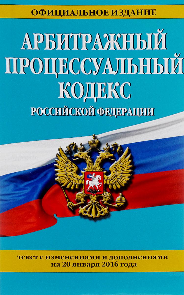 Арбитражный процессуальный кодекс Российской Федерации. Текст с изменениями и дополнениями на 20 января 2016 года ( 978-5-699-84763-1 )