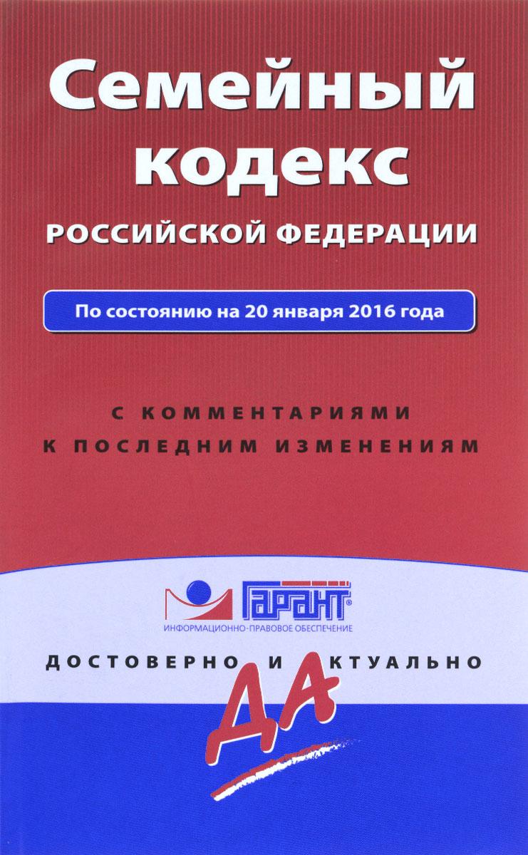 Семейный кодекс Российской Федерации. По состоянию на 20 января 2016 года. С комментариями к последним изменениям ( 978-5-699-86471-3 )
