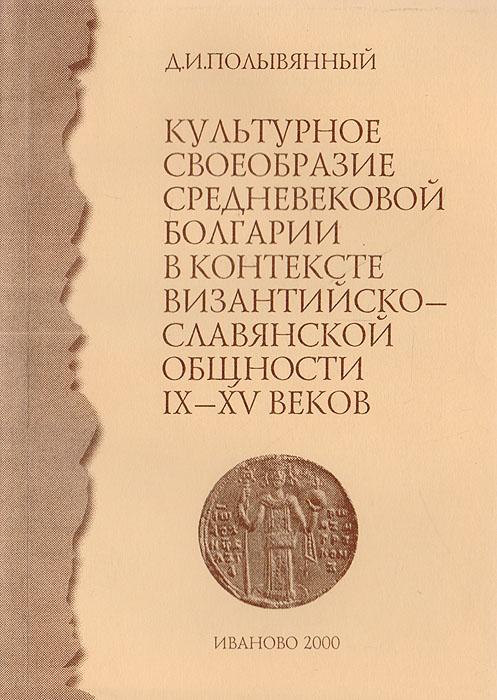 Культурное своеобразие средневековой Болгарии в контексте византийско-славянской общности IX - XV веков