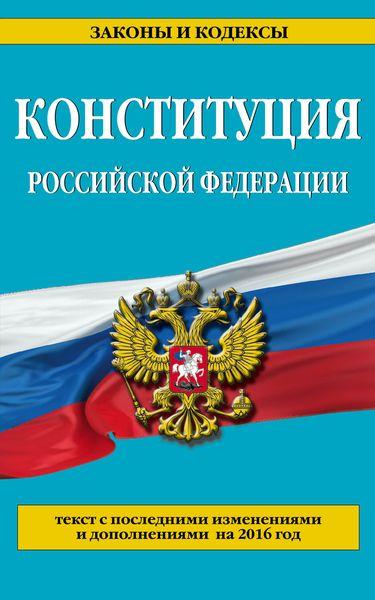 Конституция Российской Федерации. Текст с последними изменениями на 2016 год ( 978-5-699-88542-8 )