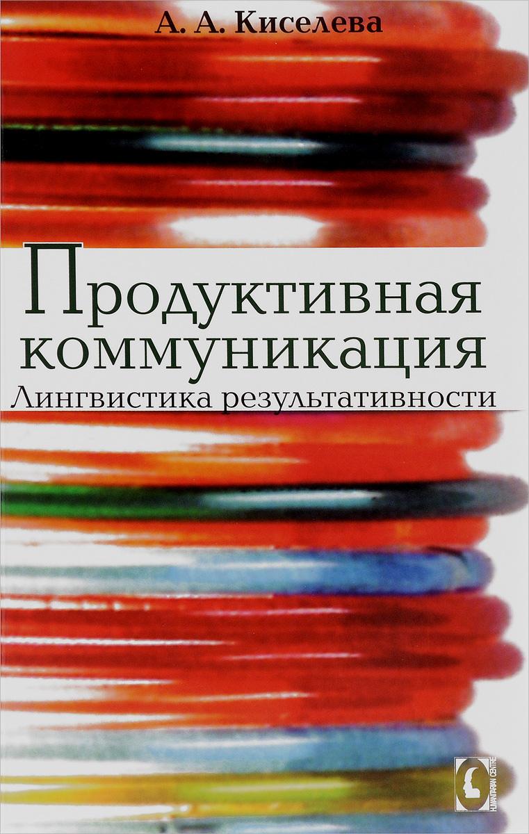 А. А. Киселева Продуктивная коммуникация. Лингвистика результативности коммерческая нежвижимость в икутске купить