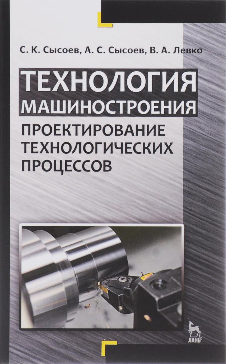 Технология машиностроения. Проектирование технологических процессов. Учебное пособие