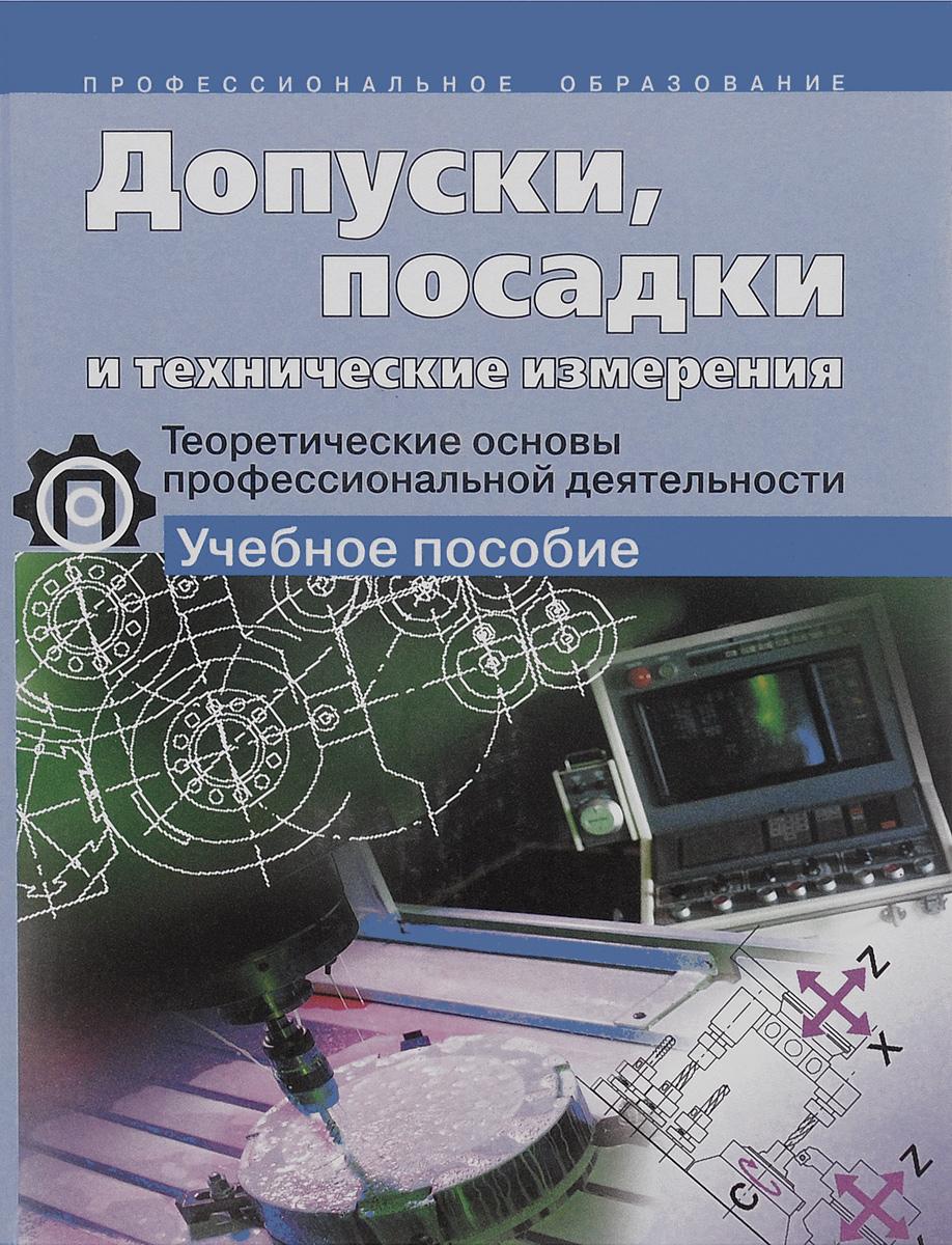 Допуски, посадки и технические измерения. Теоретические основы профессиональной деятельности. Учебное пособие